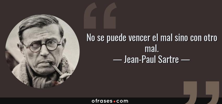 Frases de Jean-Paul Sartre - No se puede vencer el mal sino con otro mal.