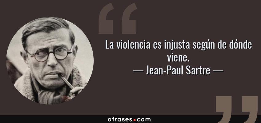 Frases de Jean-Paul Sartre - La violencia es injusta según de dónde viene.