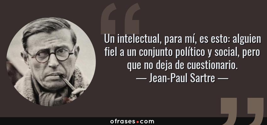 Frases de Jean-Paul Sartre - Un intelectual, para mí, es esto: alguien fiel a un conjunto político y social, pero que no deja de cuestionario.