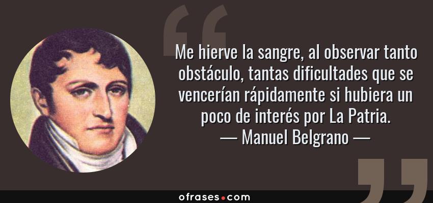 Frases de Manuel Belgrano - Me hierve la sangre, al observar tanto obstáculo, tantas dificultades que se vencerían rápidamente si hubiera un poco de interés por La Patria.