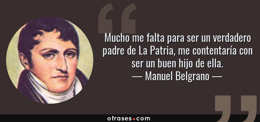 Frases de Manuel Belgrano - Mucho me falta para ser un verdadero padre de La Patria, me contentaría con ser un buen hijo de ella.