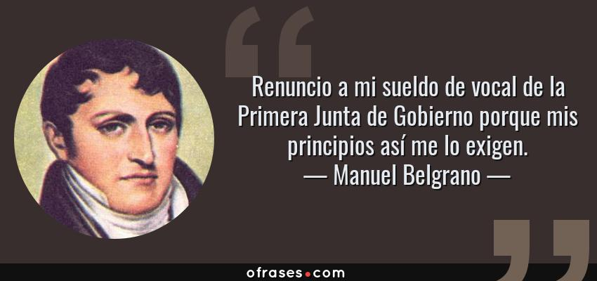 Frases de Manuel Belgrano - Renuncio a mi sueldo de vocal de la Primera Junta de Gobierno porque mis principios así me lo exigen.