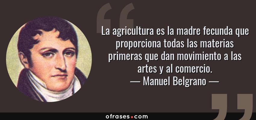 Manuel Belgrano: La agricultura es la madre fecunda que proporciona todas  las materias primeras que dan movimiento a ...