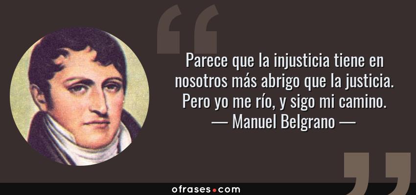 Frases de Manuel Belgrano - Parece que la injusticia tiene en nosotros más abrigo que la justicia. Pero yo me río, y sigo mi camino.