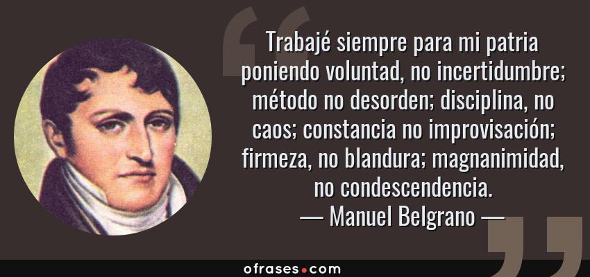 Frases de Manuel Belgrano - Trabajé siempre para mi patria poniendo voluntad, no incertidumbre; método no desorden; disciplina, no caos; constancia no improvisación; firmeza, no blandura; magnanimidad, no condescendencia.