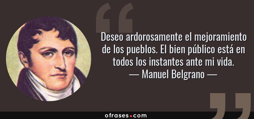 Frases de Manuel Belgrano - Deseo ardorosamente el mejoramiento de los pueblos. El bien público está en todos los instantes ante mi vida.