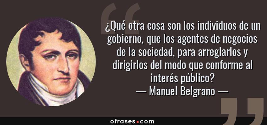 Frases de Manuel Belgrano - ¿Qué otra cosa son los individuos de un gobierno, que los agentes de negocios de la sociedad, para arreglarlos y dirigirlos del modo que conforme al interés público?