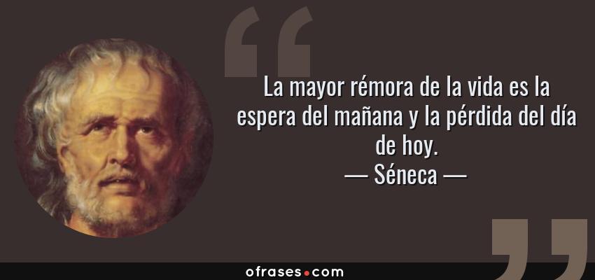 Frases de Séneca - La mayor rémora de la vida es la espera del mañana y la pérdida del día de hoy.