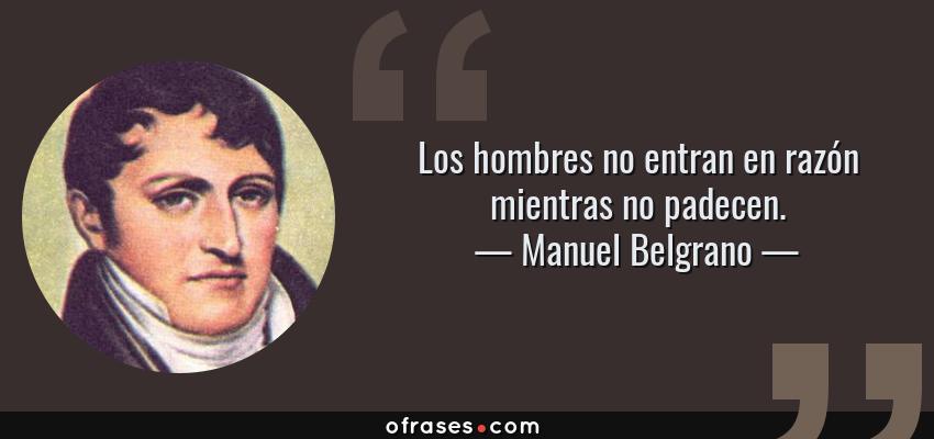 Frases de Manuel Belgrano - Los hombres no entran en razón mientras no padecen.