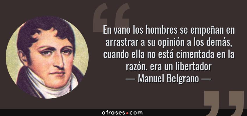 Frases de Manuel Belgrano - En vano los hombres se empeñan en arrastrar a su opinión a los demás, cuando ella no está cimentada en la razón. era un libertador