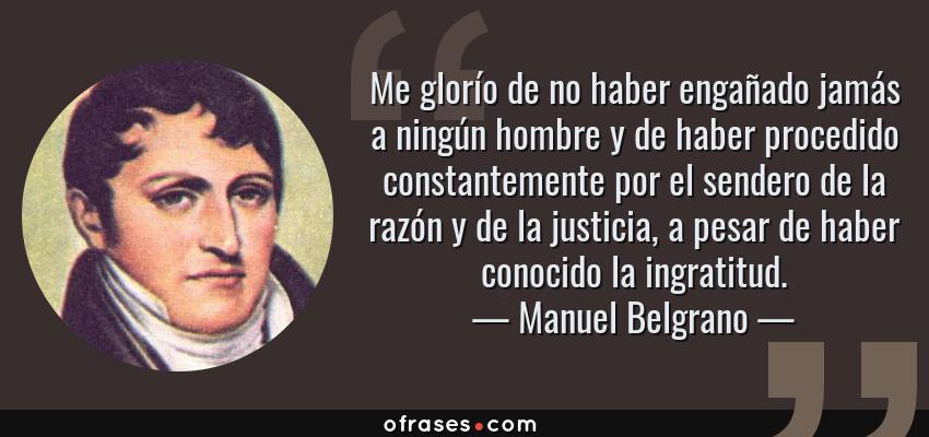 Frases de Manuel Belgrano - Me glorío de no haber engañado jamás a ningún hombre y de haber procedido constantemente por el sendero de la razón y de la justicia, a pesar de haber conocido la ingratitud.