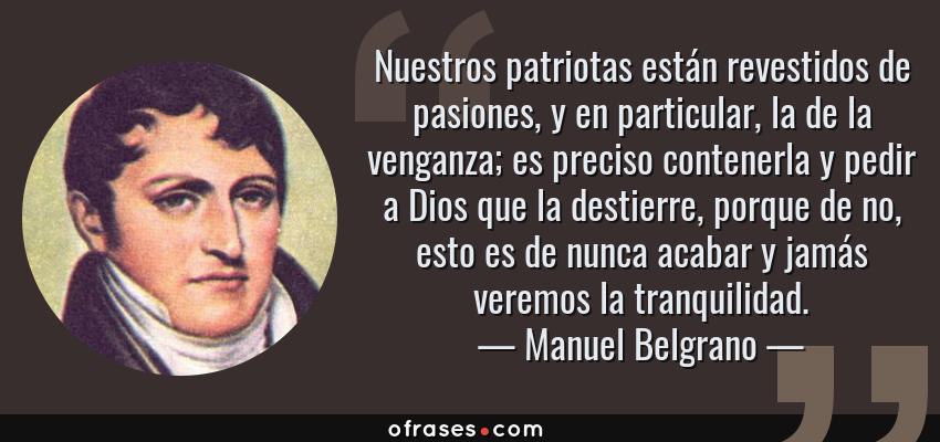 Frases de Manuel Belgrano - Nuestros patriotas están revestidos de pasiones, y en particular, la de la venganza; es preciso contenerla y pedir a Dios que la destierre, porque de no, esto es de nunca acabar y jamás veremos la tranquilidad.