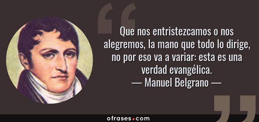 Frases de Manuel Belgrano - Que nos entristezcamos o nos alegremos, la mano que todo lo dirige, no por eso va a variar: esta es una verdad evangélica.