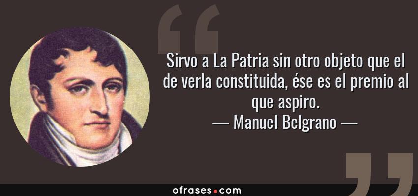 Frases de Manuel Belgrano - Sirvo a La Patria sin otro objeto que el de verla constituida, ése es el premio al que aspiro.