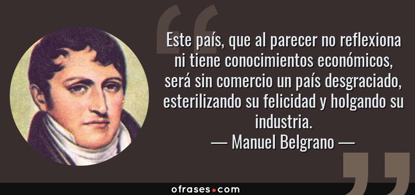 Frases de Manuel Belgrano - Este país, que al parecer no reflexiona ni tiene conocimientos económicos, será sin comercio un país desgraciado, esterilizando su felicidad y holgando su industria.