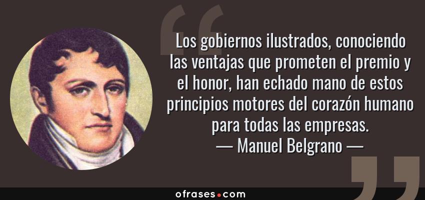 Frases de Manuel Belgrano - Los gobiernos ilustrados, conociendo las ventajas que prometen el premio y el honor, han echado mano de estos principios motores del corazón humano para todas las empresas.