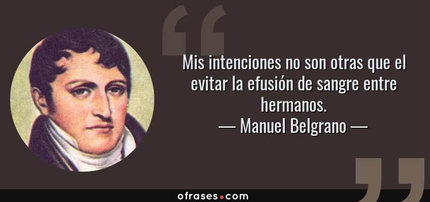 Frases de Manuel Belgrano - Mis intenciones no son otras que el evitar la efusión de sangre entre hermanos.