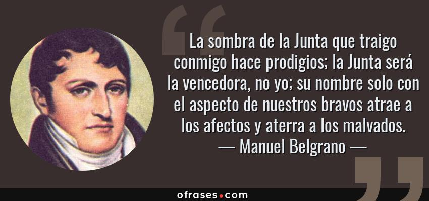 Frases de Manuel Belgrano - La sombra de la Junta que traigo conmigo hace prodigios; la Junta será la vencedora, no yo; su nombre solo con el aspecto de nuestros bravos atrae a los afectos y aterra a los malvados.
