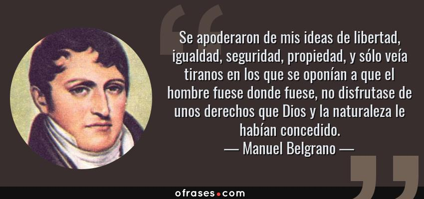 Frases de Manuel Belgrano - Se apoderaron de mis ideas de libertad, igualdad, seguridad, propiedad, y sólo veía tiranos en los que se oponían a que el hombre fuese donde fuese, no disfrutase de unos derechos que Dios y la naturaleza le habían concedido.