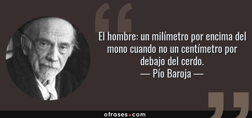 Frases de Pío Baroja - El hombre: un milímetro por encima del mono cuando no un centímetro por debajo del cerdo.