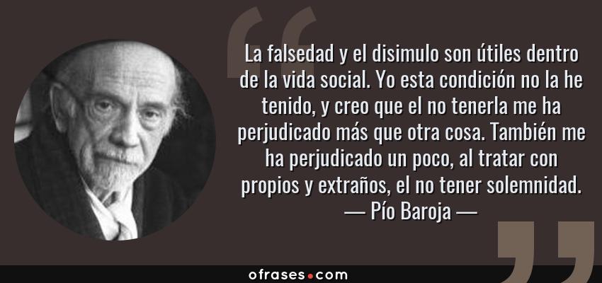 Frases de Pío Baroja - La falsedad y el disimulo son útiles dentro de la vida social. Yo esta condición no la he tenido, y creo que el no tenerla me ha perjudicado más que otra cosa. También me ha perjudicado un poco, al tratar con propios y extraños, el no tener solemnidad.