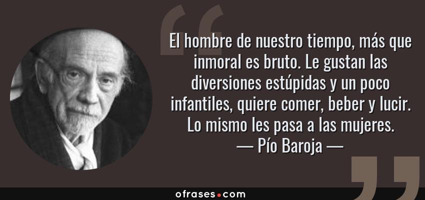 Frases de Pío Baroja - El hombre de nuestro tiempo, más que inmoral es bruto. Le gustan las diversiones estúpidas y un poco infantiles, quiere comer, beber y lucir. Lo mismo les pasa a las mujeres.
