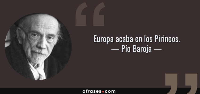 Frases de Pío Baroja - Europa acaba en los Pirineos.