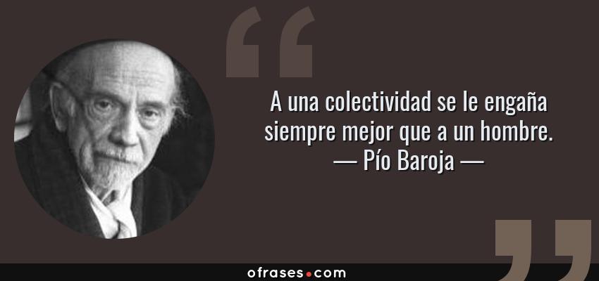 Frases de Pío Baroja - A una colectividad se le engaña siempre mejor que a un hombre.