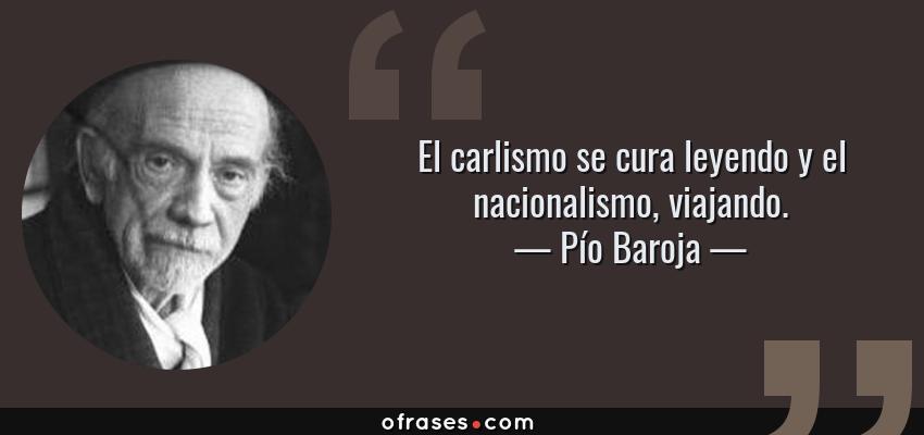 Frases de Pío Baroja - El carlismo se cura leyendo y el nacionalismo, viajando.