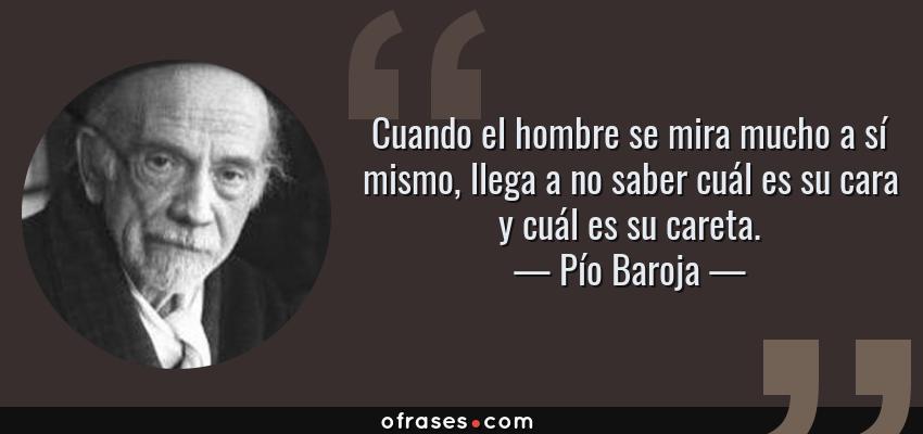 Frases de Pío Baroja - Cuando el hombre se mira mucho a sí mismo, llega a no saber cuál es su cara y cuál es su careta.