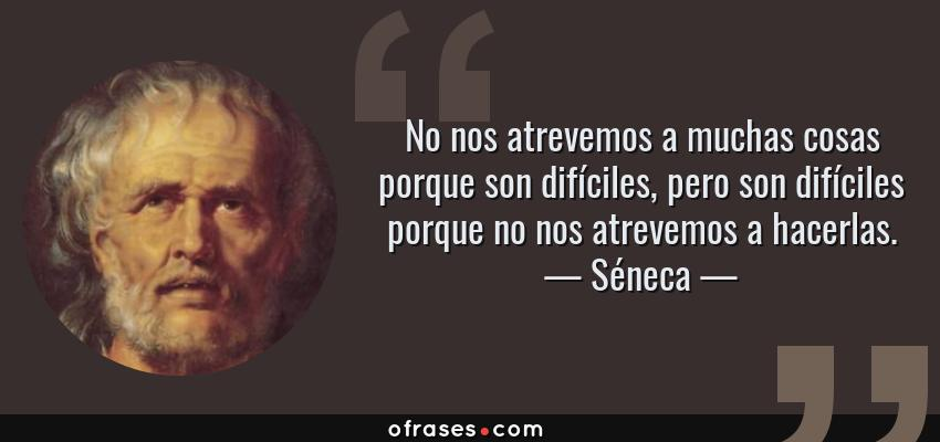Frases de Séneca - No nos atrevemos a muchas cosas porque son difíciles, pero son difíciles porque no nos atrevemos a hacerlas.