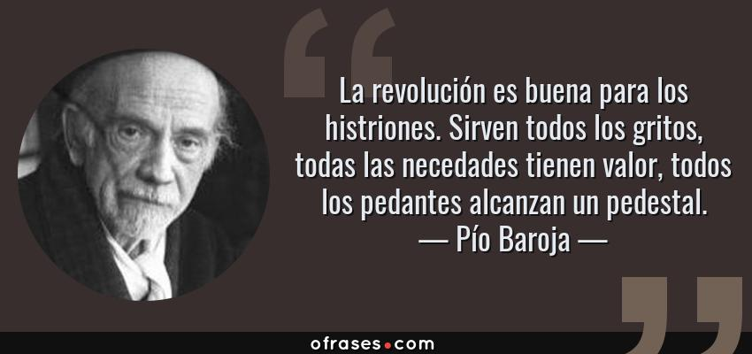 Frases de Pío Baroja - La revolución es buena para los histriones. Sirven todos los gritos, todas las necedades tienen valor, todos los pedantes alcanzan un pedestal.