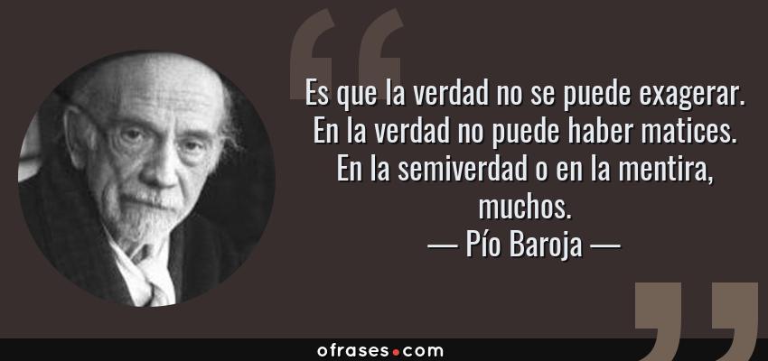 Frases de Pío Baroja - Es que la verdad no se puede exagerar. En la verdad no puede haber matices. En la semiverdad o en la mentira, muchos.