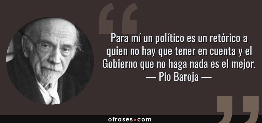 Frases de Pío Baroja - Para mí un político es un retórico a quien no hay que tener en cuenta y el Gobierno que no haga nada es el mejor.