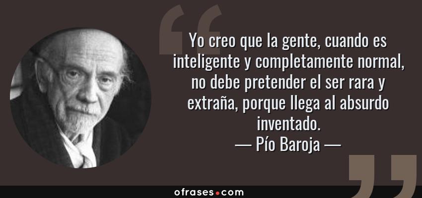 Frases de Pío Baroja - Yo creo que la gente, cuando es inteligente y completamente normal, no debe pretender el ser rara y extraña, porque llega al absurdo inventado.