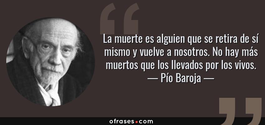 Frases de Pío Baroja - La muerte es alguien que se retira de sí mismo y vuelve a nosotros. No hay más muertos que los llevados por los vivos.