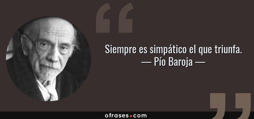 Frases de Pío Baroja - Siempre es simpático el que triunfa.