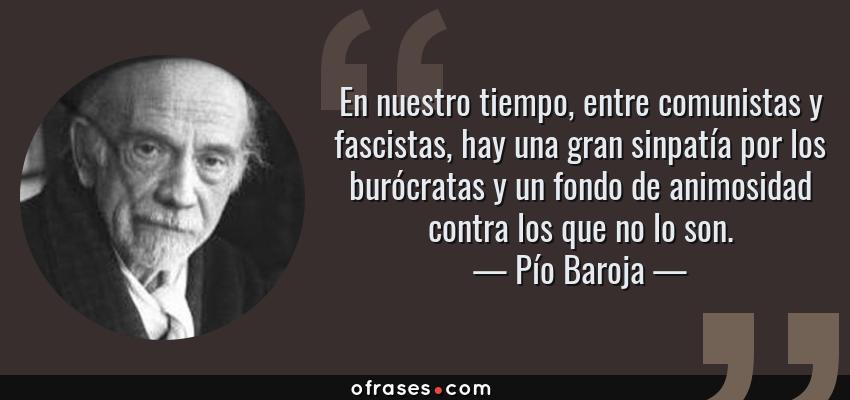 Frases de Pío Baroja - En nuestro tiempo, entre comunistas y fascistas, hay una gran sinpatía por los burócratas y un fondo de animosidad contra los que no lo son.