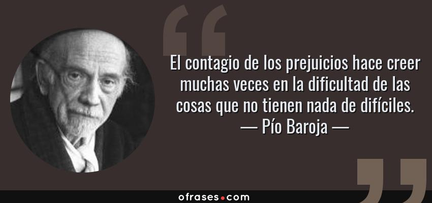 Frases de Pío Baroja - El contagio de los prejuicios hace creer muchas veces en la dificultad de las cosas que no tienen nada de difíciles.