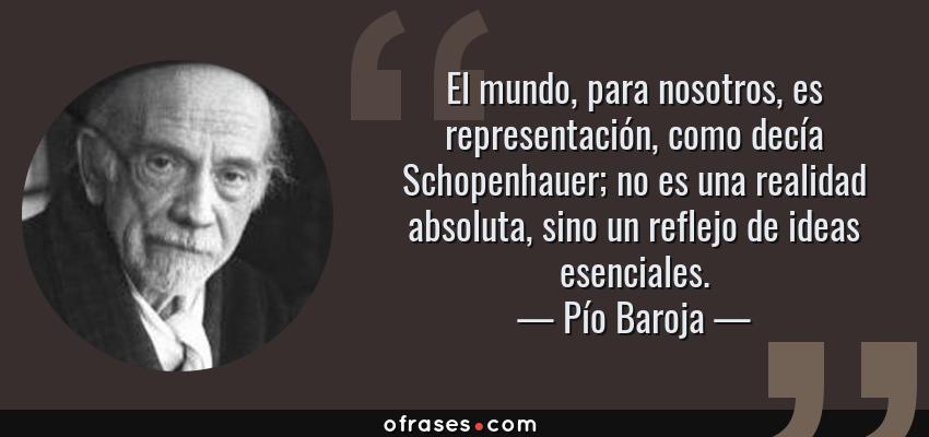 Frases de Pío Baroja - El mundo, para nosotros, es representación, como decía Schopenhauer; no es una realidad absoluta, sino un reflejo de ideas esenciales.