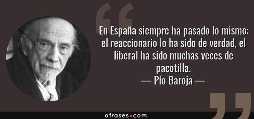 Frases de Pío Baroja - En España siempre ha pasado lo mismo: el reaccionario lo ha sido de verdad, el liberal ha sido muchas veces de pacotilla.