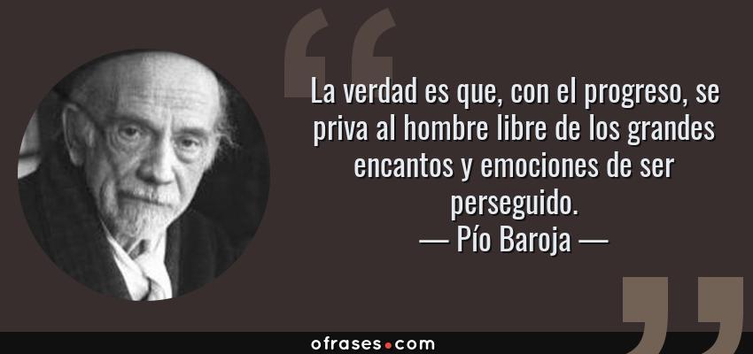Frases de Pío Baroja - La verdad es que, con el progreso, se priva al hombre libre de los grandes encantos y emociones de ser perseguido.