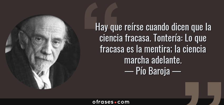 Frases de Pío Baroja - Hay que reírse cuando dicen que la ciencia fracasa. Tontería: Lo que fracasa es la mentira; la ciencia marcha adelante.