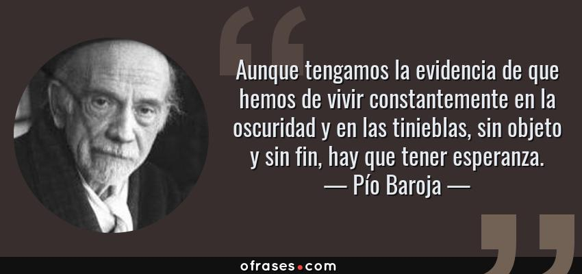 Frases de Pío Baroja - Aunque tengamos la evidencia de que hemos de vivir constantemente en la oscuridad y en las tinieblas, sin objeto y sin fin, hay que tener esperanza.