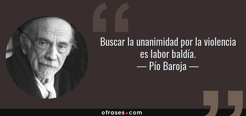 Frases de Pío Baroja - Buscar la unanimidad por la violencia es labor baldía.