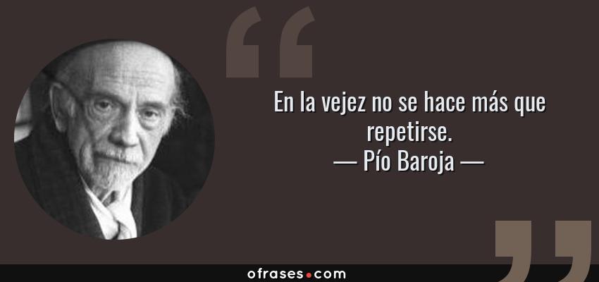Frases de Pío Baroja - En la vejez no se hace más que repetirse.