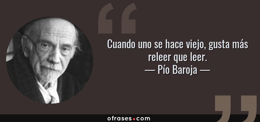 Frases de Pío Baroja - Cuando uno se hace viejo, gusta más releer que leer.