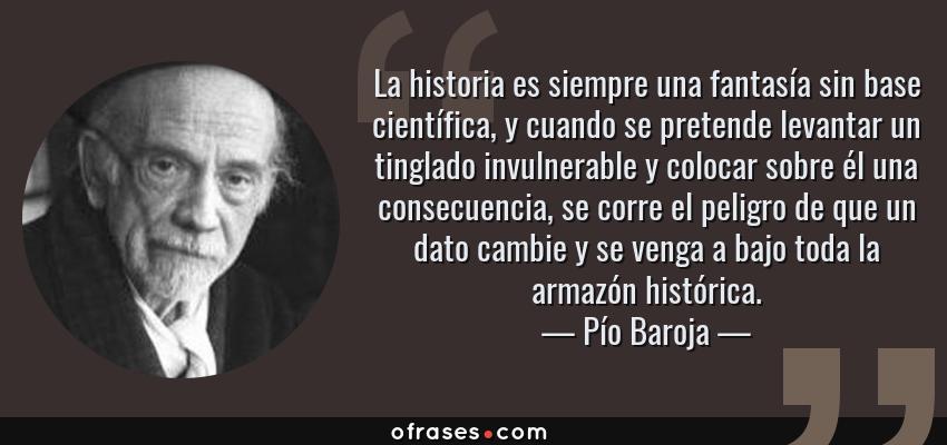 Frases de Pío Baroja - La historia es siempre una fantasía sin base científica, y cuando se pretende levantar un tinglado invulnerable y colocar sobre él una consecuencia, se corre el peligro de que un dato cambie y se venga a bajo toda la armazón histórica.
