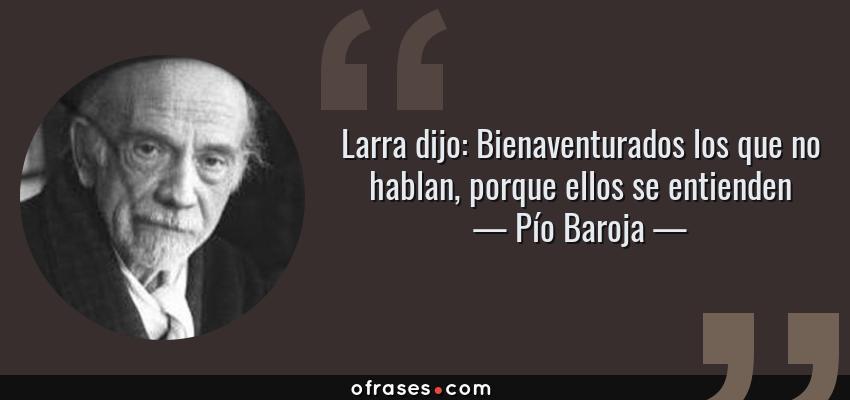 Frases de Pío Baroja - Larra dijo: Bienaventurados los que no hablan, porque ellos se entienden