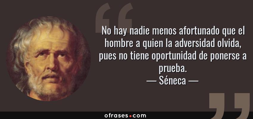 Frases de Séneca - No hay nadie menos afortunado que el hombre a quien la adversidad olvida, pues no tiene oportunidad de ponerse a prueba.